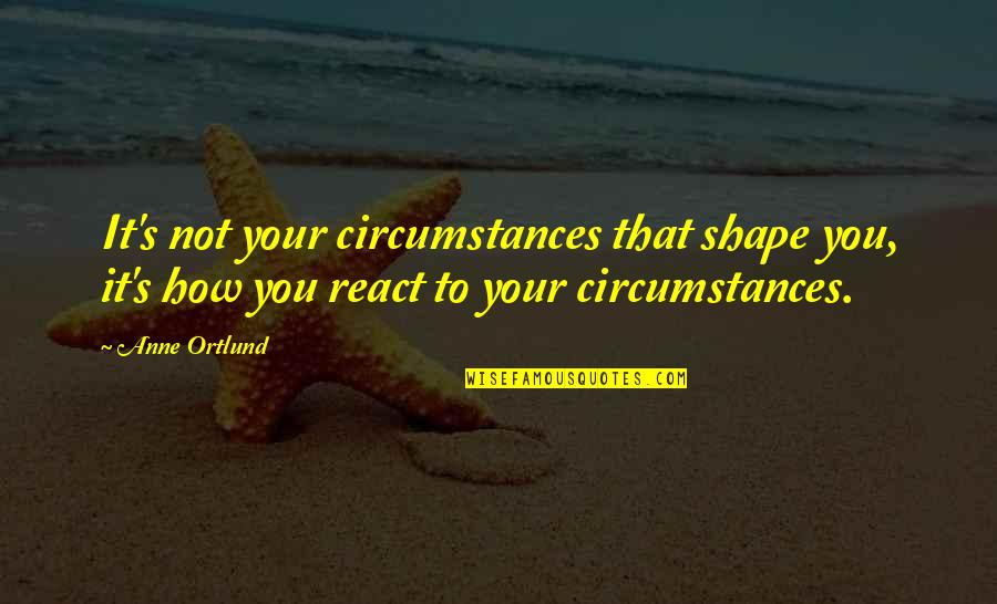 How You React Quotes By Anne Ortlund: It's not your circumstances that shape you, it's