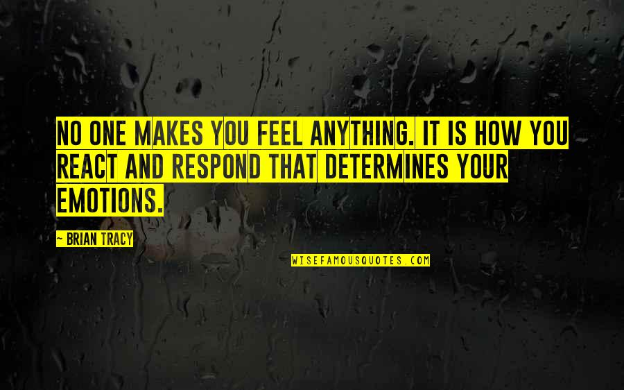 How You React Quotes By Brian Tracy: No one makes you feel anything. It is