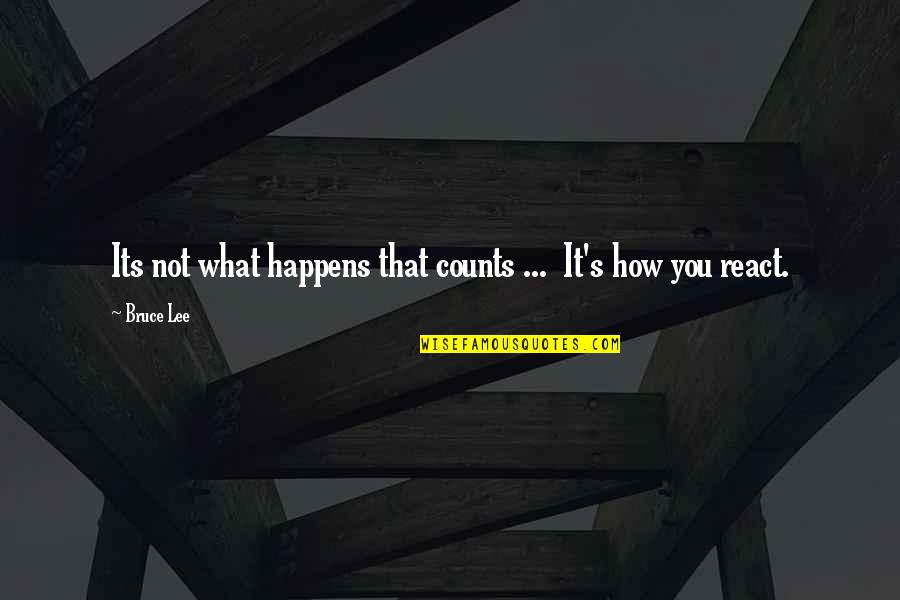 How You React Quotes By Bruce Lee: Its not what happens that counts ... It's
