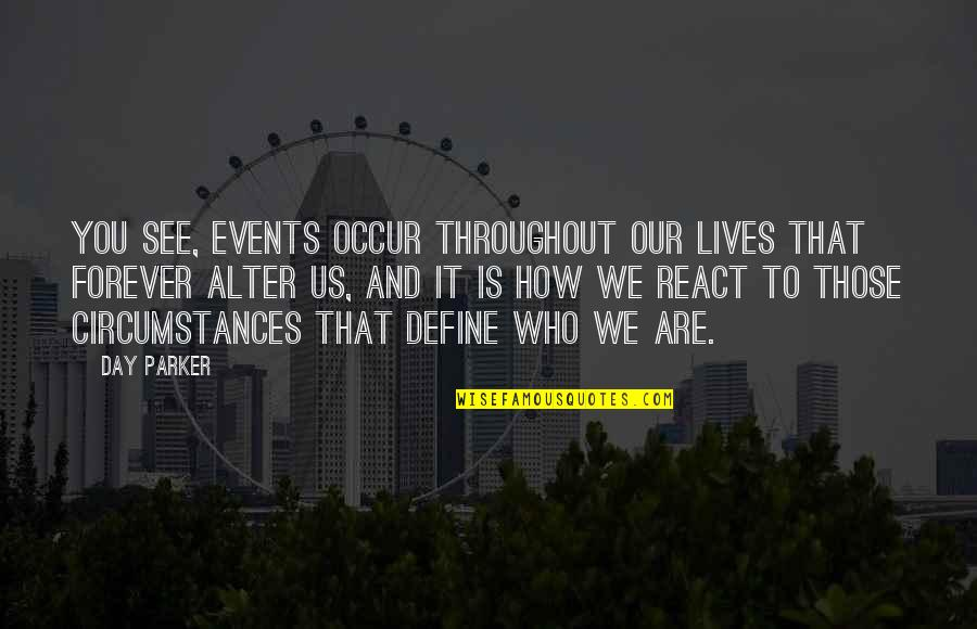 How You React Quotes By Day Parker: You see, events occur throughout our lives that