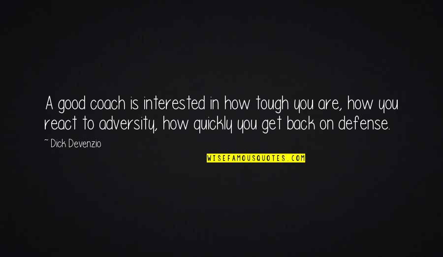 How You React Quotes By Dick Devenzio: A good coach is interested in how tough