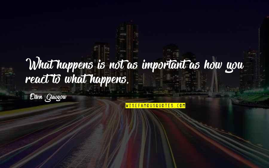 How You React Quotes By Ellen Glasgow: What happens is not as important as how