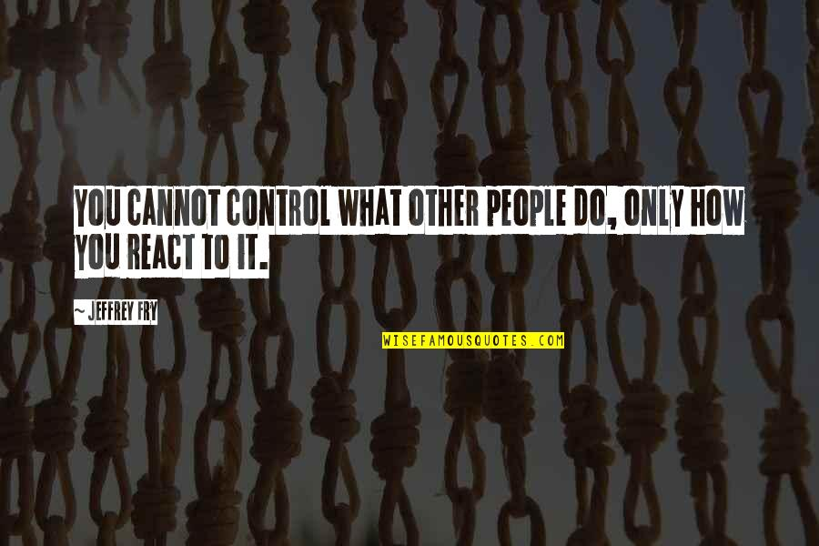 How You React Quotes By Jeffrey Fry: You cannot control what other people do, only