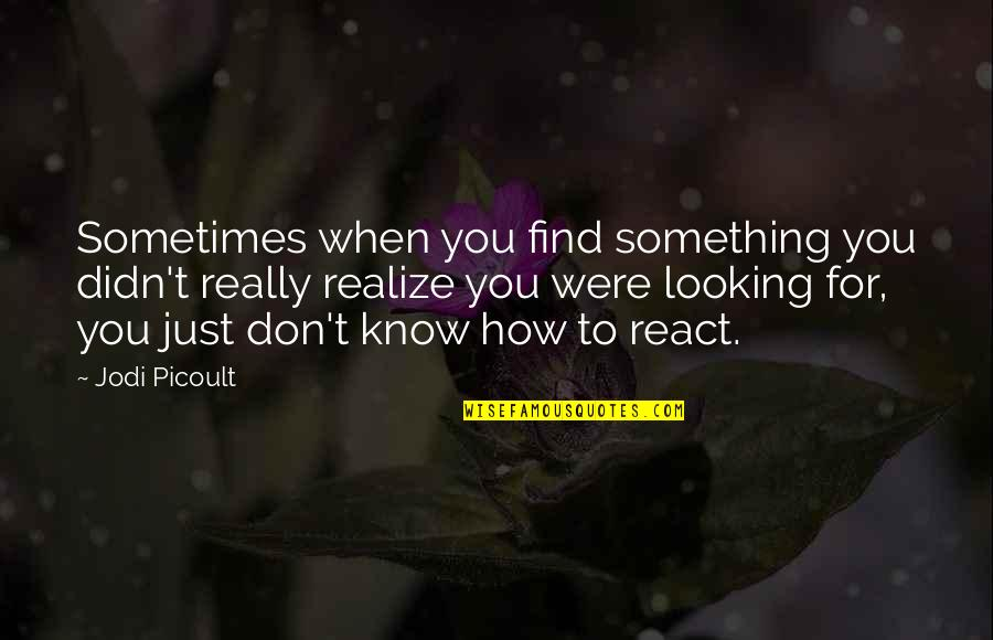 How You React Quotes By Jodi Picoult: Sometimes when you find something you didn't really