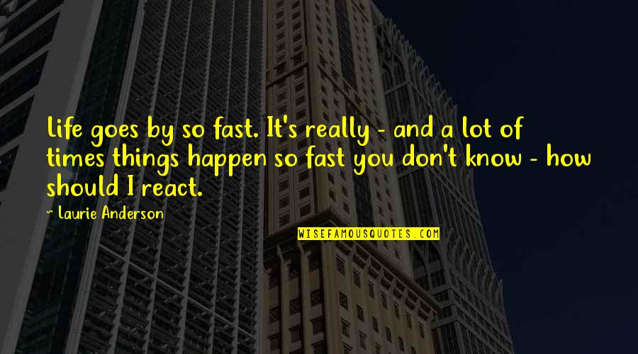 How You React Quotes By Laurie Anderson: Life goes by so fast. It's really -