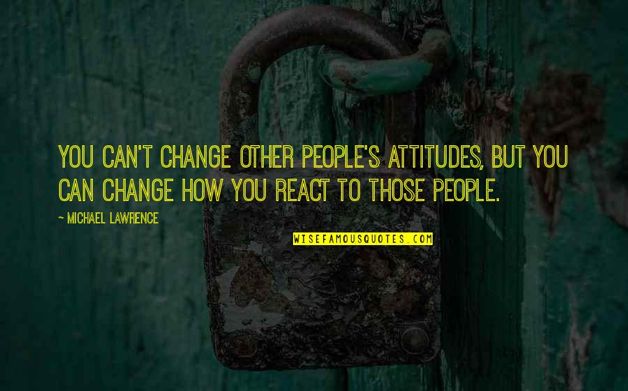 How You React Quotes By Michael Lawrence: You can't change other people's attitudes, but you