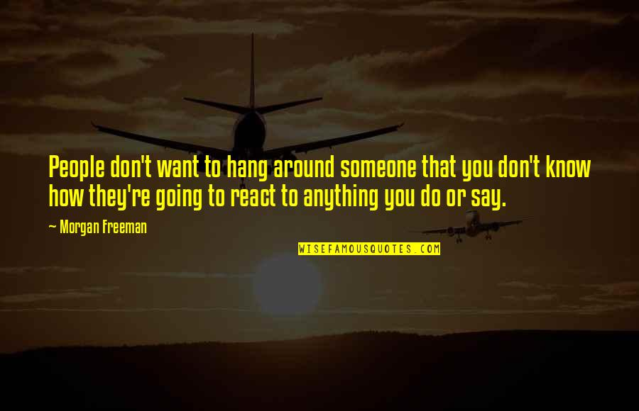 How You React Quotes By Morgan Freeman: People don't want to hang around someone that
