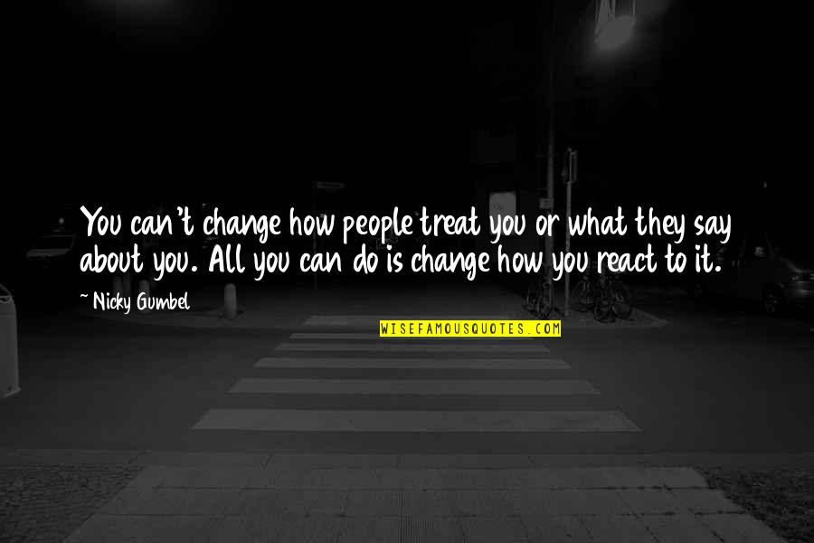 How You React Quotes By Nicky Gumbel: You can't change how people treat you or