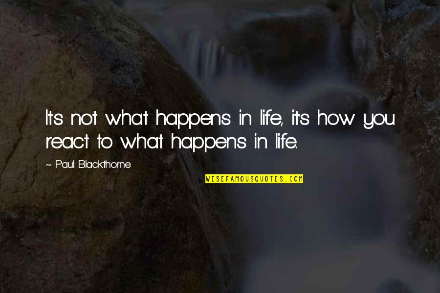 How You React Quotes By Paul Blackthorne: It's not what happens in life, it's how