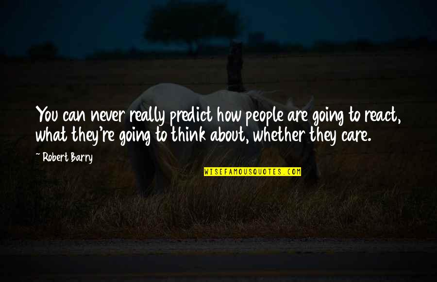 How You React Quotes By Robert Barry: You can never really predict how people are