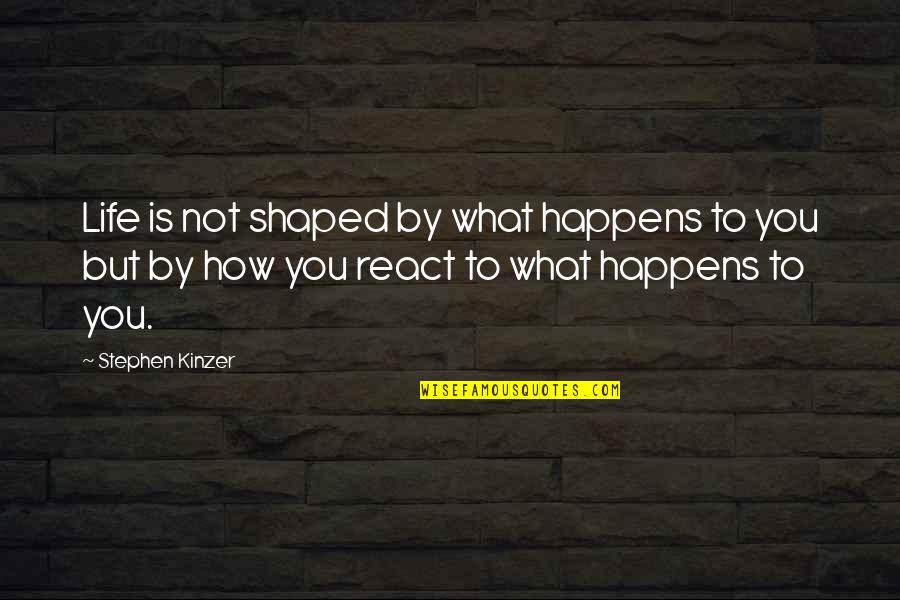 How You React Quotes By Stephen Kinzer: Life is not shaped by what happens to