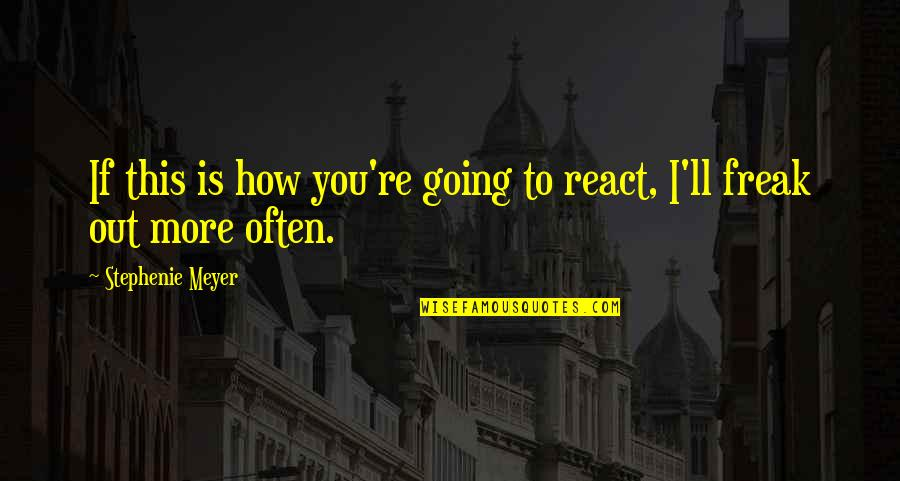 How You React Quotes By Stephenie Meyer: If this is how you're going to react,
