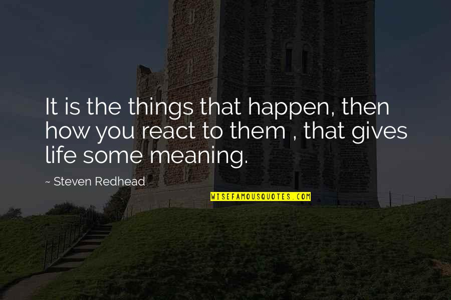 How You React Quotes By Steven Redhead: It is the things that happen, then how