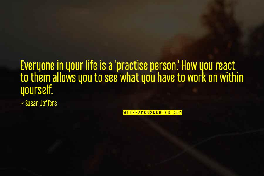 How You React Quotes By Susan Jeffers: Everyone in your life is a 'practise person.'