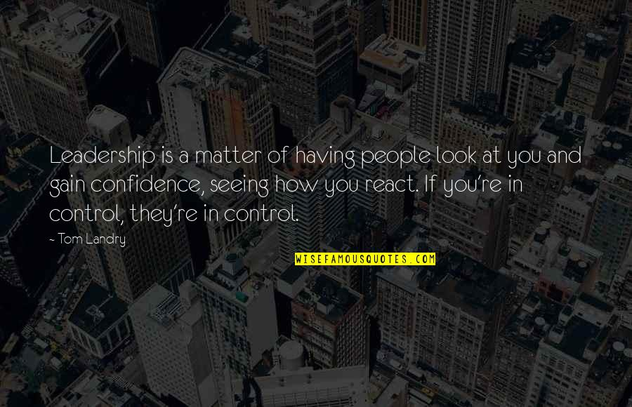 How You React Quotes By Tom Landry: Leadership is a matter of having people look