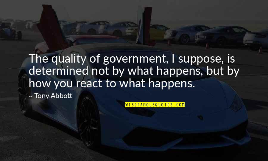 How You React Quotes By Tony Abbott: The quality of government, I suppose, is determined