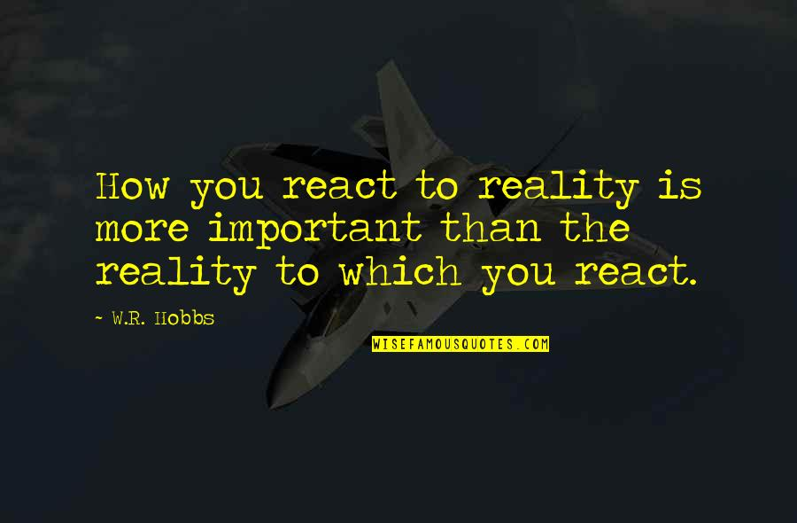 How You React Quotes By W.R. Hobbs: How you react to reality is more important
