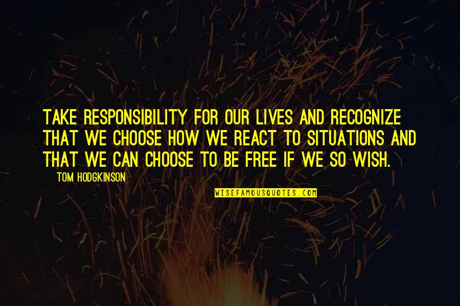 How You React To Situations Quotes By Tom Hodgkinson: Take responsibility for our lives and recognize that