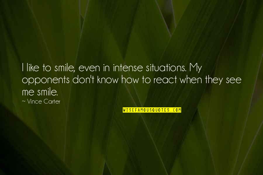 How You React To Situations Quotes By Vince Carter: I like to smile, even in intense situations.