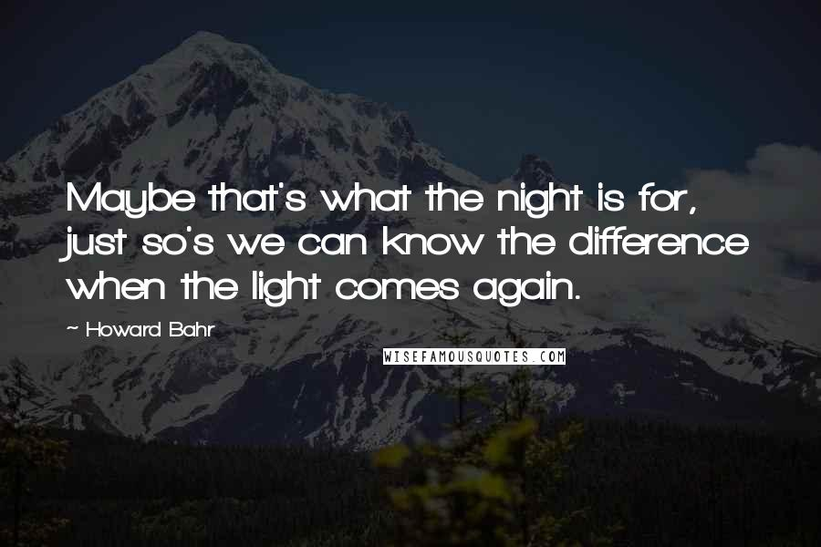 Howard Bahr quotes: Maybe that's what the night is for, just so's we can know the difference when the light comes again.
