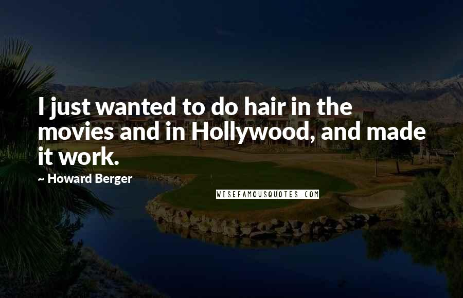 Howard Berger quotes: I just wanted to do hair in the movies and in Hollywood, and made it work.