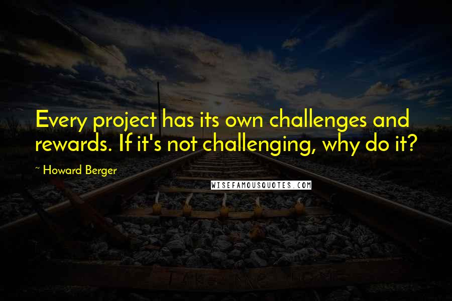 Howard Berger quotes: Every project has its own challenges and rewards. If it's not challenging, why do it?