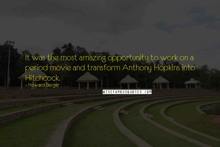 Howard Berger quotes: It was the most amazing opportunity to work on a period movie and transform Anthony Hopkins into Hitchcock.