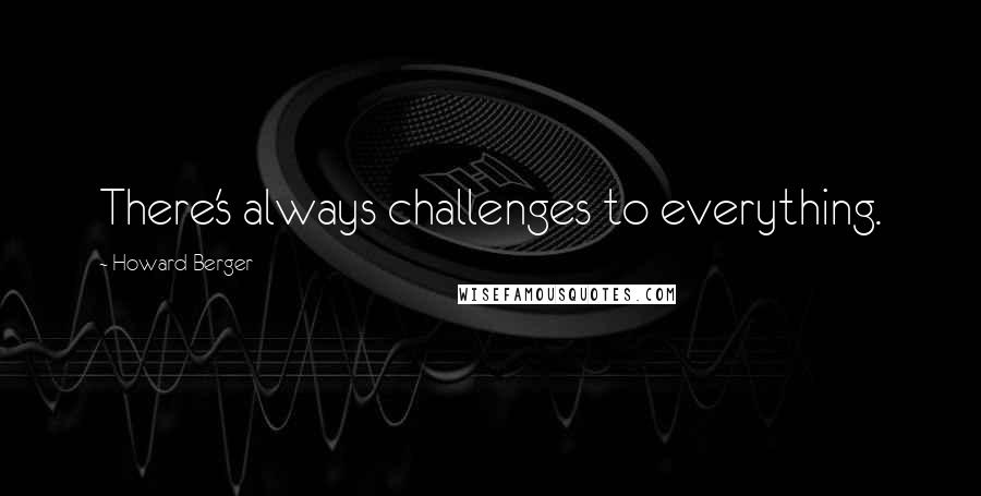 Howard Berger quotes: There's always challenges to everything.