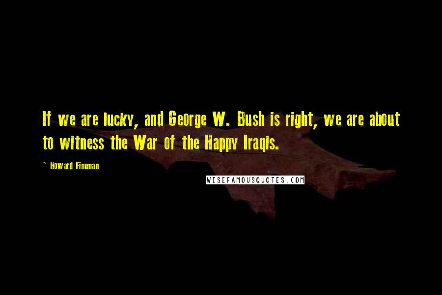 Howard Fineman quotes: If we are lucky, and George W. Bush is right, we are about to witness the War of the Happy Iraqis.