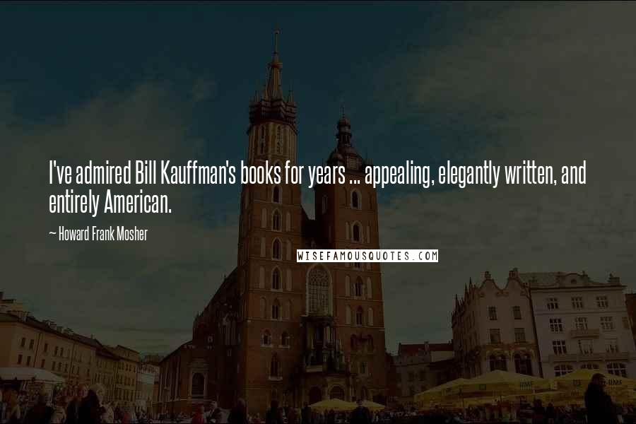 Howard Frank Mosher quotes: I've admired Bill Kauffman's books for years ... appealing, elegantly written, and entirely American.