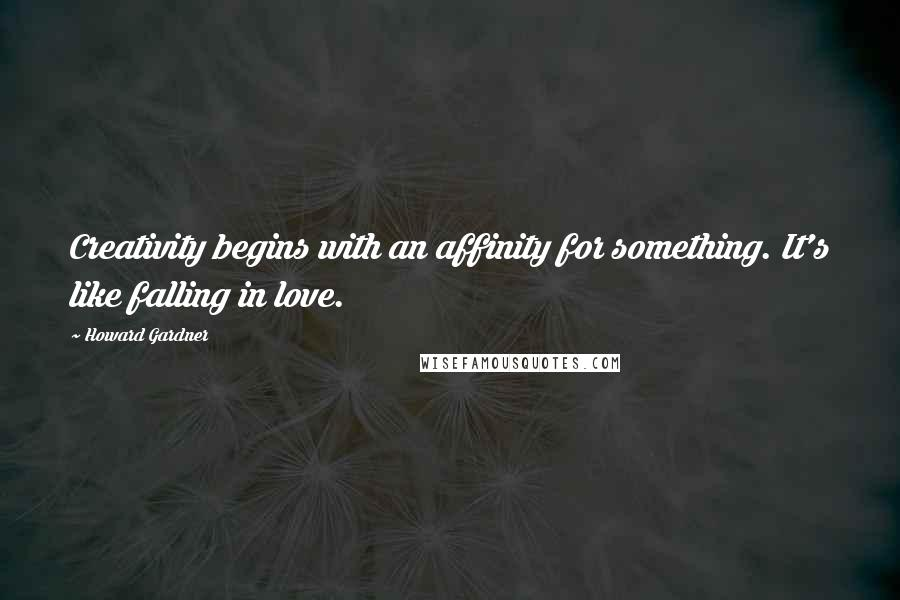 Howard Gardner quotes: Creativity begins with an affinity for something. It's like falling in love.