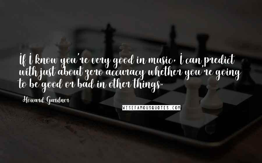 Howard Gardner quotes: If I know you're very good in music, I can predict with just about zero accuracy whether you're going to be good or bad in other things.