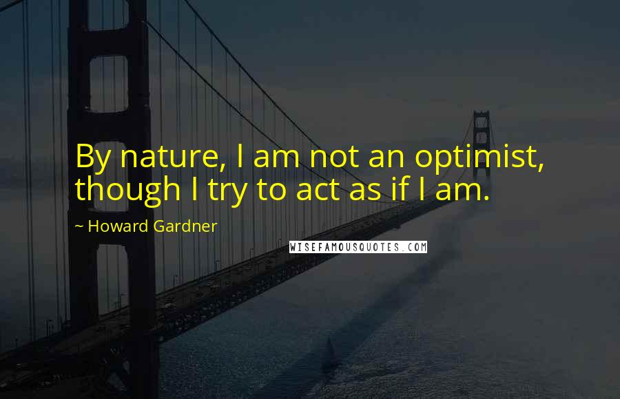 Howard Gardner quotes: By nature, I am not an optimist, though I try to act as if I am.