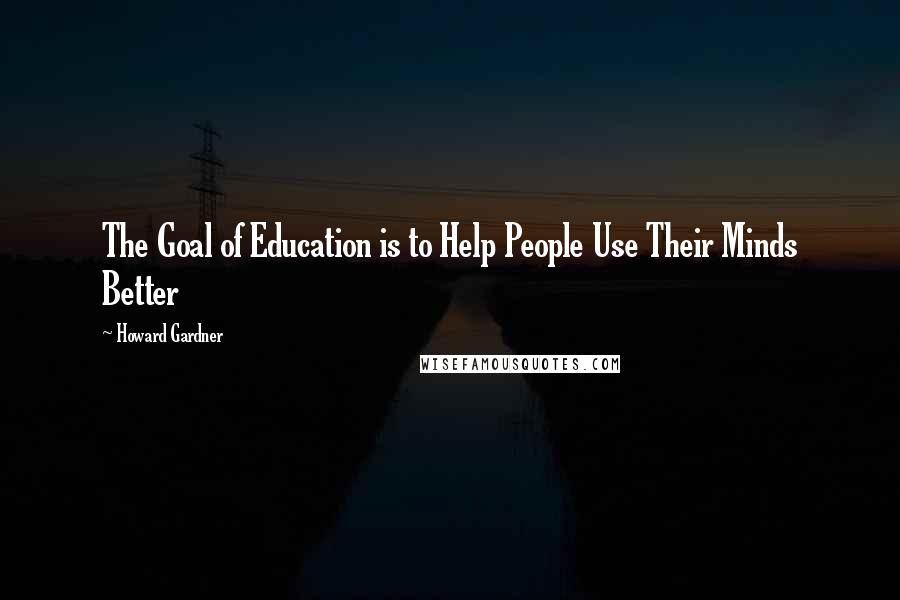 Howard Gardner quotes: The Goal of Education is to Help People Use Their Minds Better