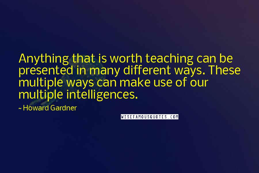 Howard Gardner quotes: Anything that is worth teaching can be presented in many different ways. These multiple ways can make use of our multiple intelligences.