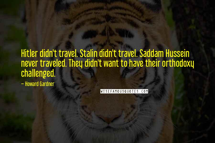 Howard Gardner quotes: Hitler didn't travel. Stalin didn't travel. Saddam Hussein never traveled. They didn't want to have their orthodoxy challenged.