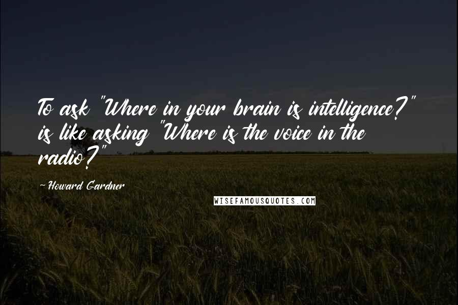 "Howard Gardner quotes: To ask ""Where in your brain is intelligence?"" is like asking ""Where is the voice in the radio?"""