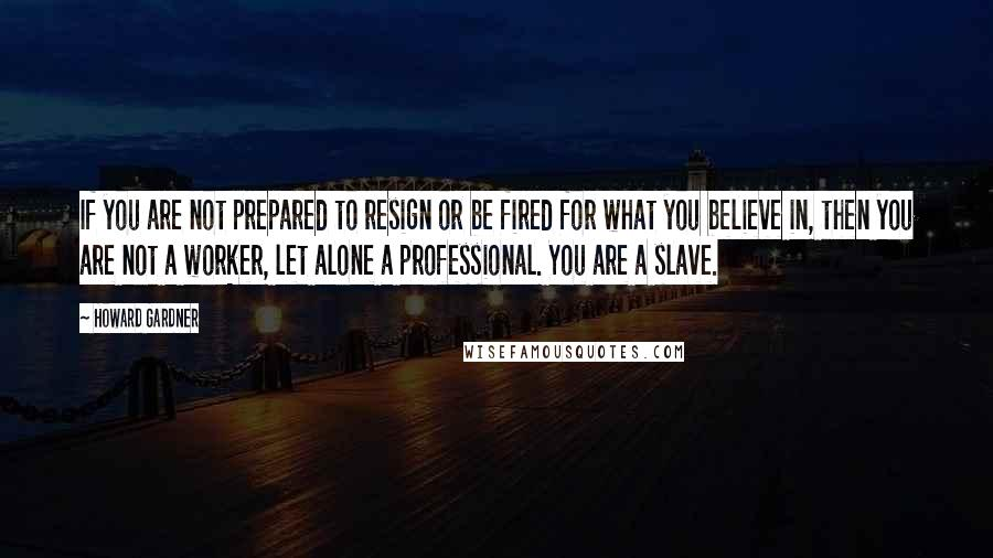 Howard Gardner quotes: If you are not prepared to resign or be fired for what you believe in, then you are not a worker, let alone a professional. You are a slave.