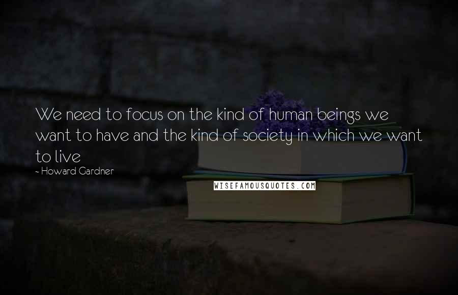 Howard Gardner quotes: We need to focus on the kind of human beings we want to have and the kind of society in which we want to live