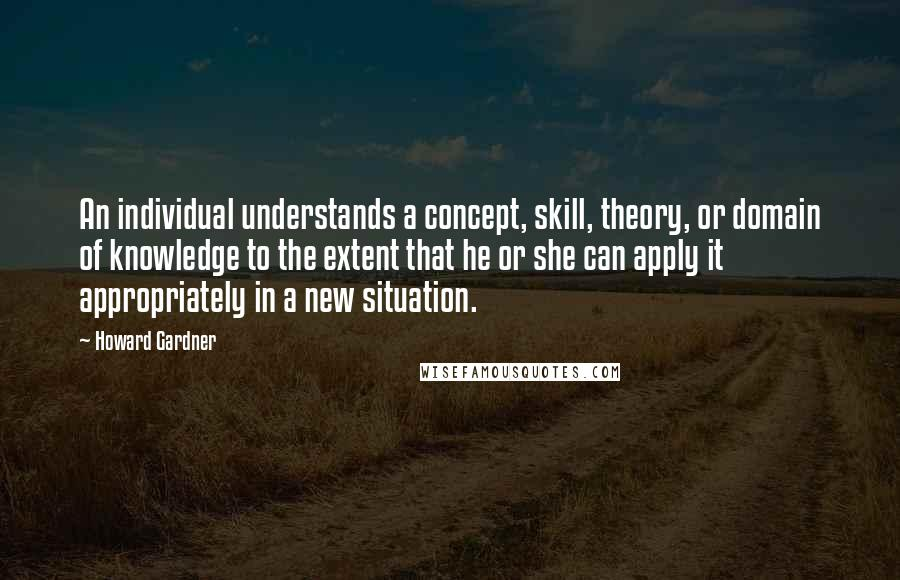 Howard Gardner quotes: An individual understands a concept, skill, theory, or domain of knowledge to the extent that he or she can apply it appropriately in a new situation.