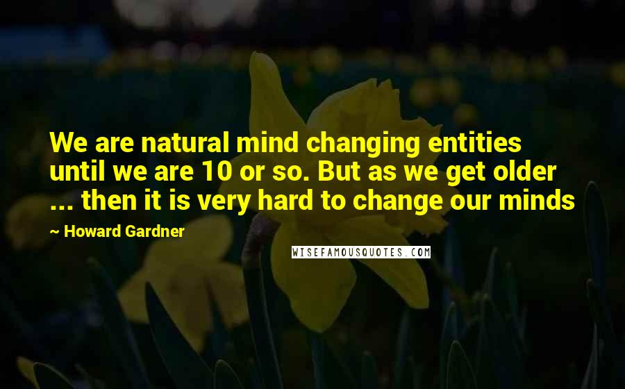 Howard Gardner quotes: We are natural mind changing entities until we are 10 or so. But as we get older ... then it is very hard to change our minds