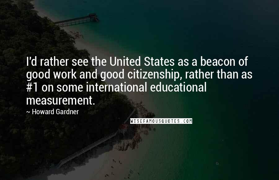 Howard Gardner quotes: I'd rather see the United States as a beacon of good work and good citizenship, rather than as #1 on some international educational measurement.