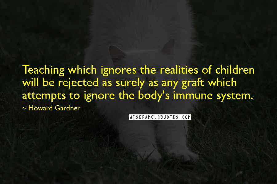 Howard Gardner quotes: Teaching which ignores the realities of children will be rejected as surely as any graft which attempts to ignore the body's immune system.