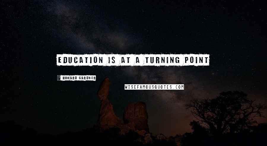 Howard Gardner quotes: Education is at a turning point