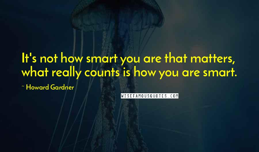 Howard Gardner quotes: It's not how smart you are that matters, what really counts is how you are smart.