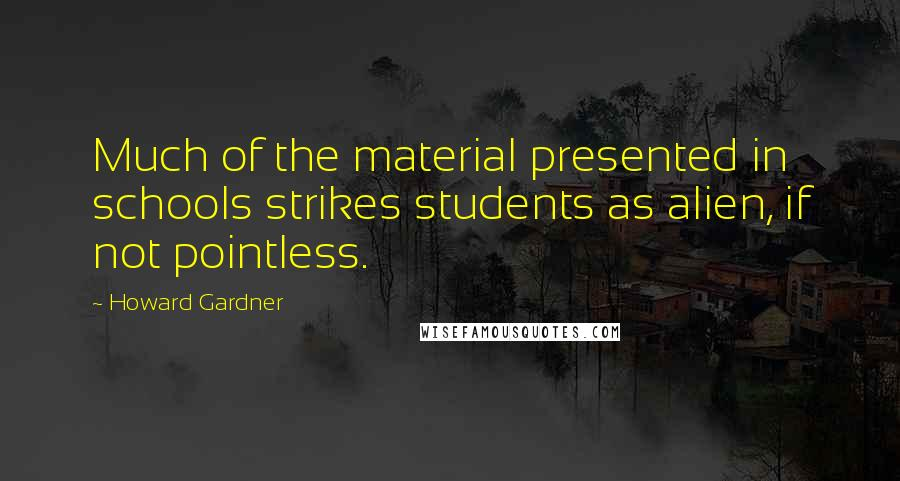Howard Gardner quotes: Much of the material presented in schools strikes students as alien, if not pointless.