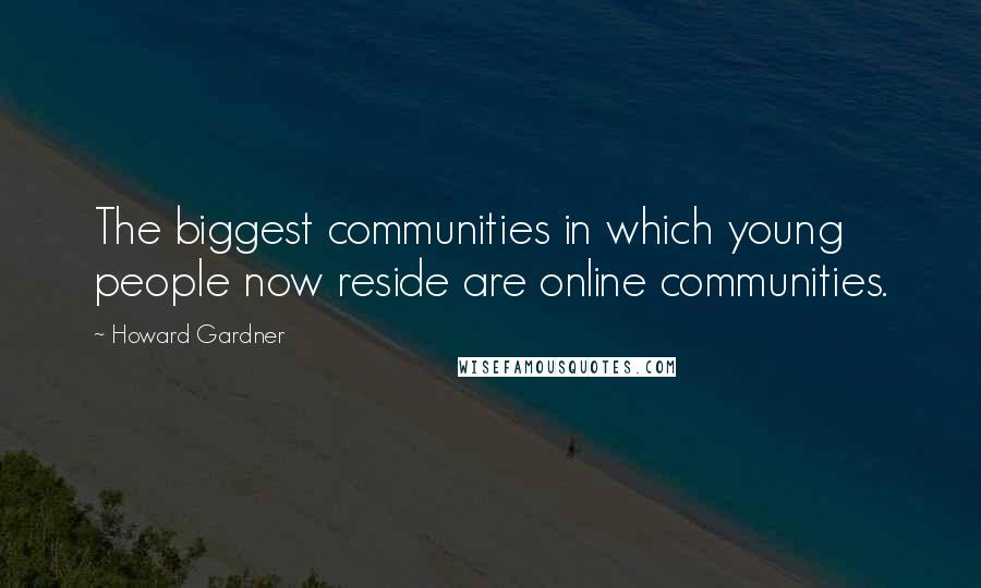 Howard Gardner quotes: The biggest communities in which young people now reside are online communities.