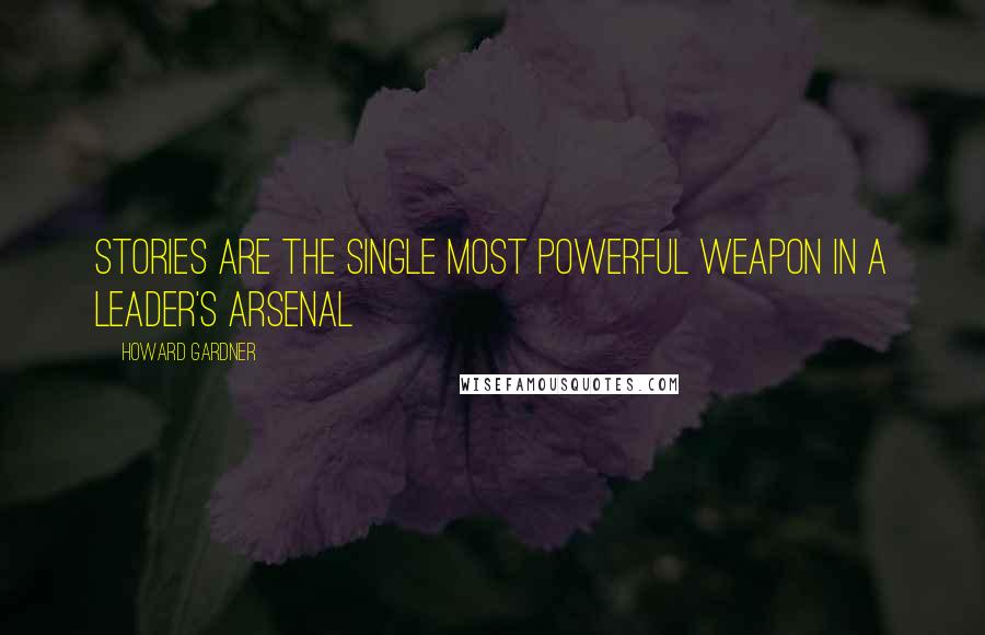Howard Gardner quotes: Stories are the single most powerful weapon in a leader's arsenal