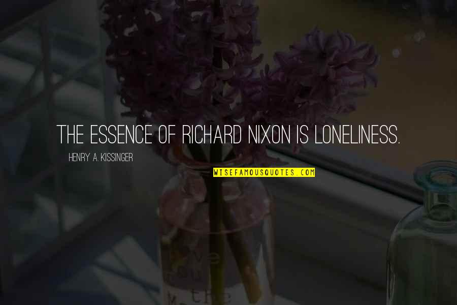 Howard Hughes Movie Quotes By Henry A. Kissinger: The essence of Richard Nixon is loneliness.
