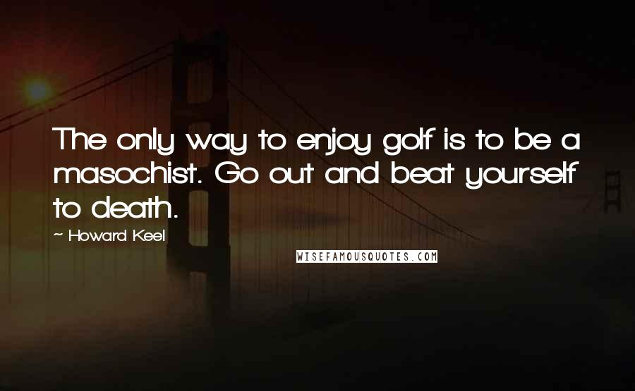 Howard Keel quotes: The only way to enjoy golf is to be a masochist. Go out and beat yourself to death.